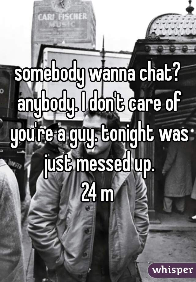 somebody wanna chat? anybody. I don't care of you're a guy. tonight was just messed up.    24 m