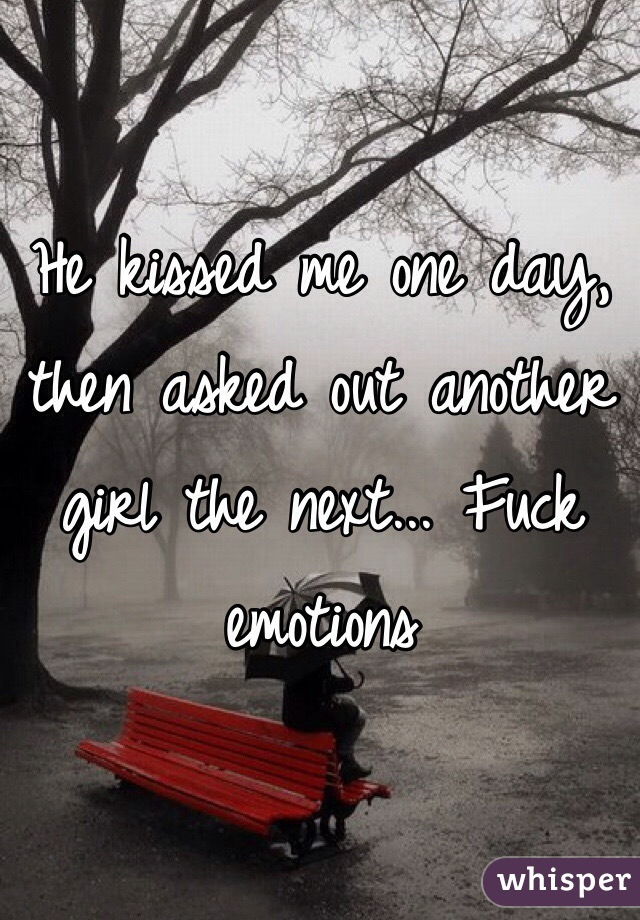 He kissed me one day, then asked out another girl the next... Fuck emotions
