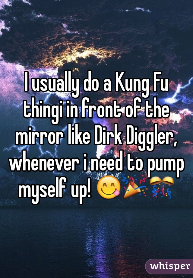 I usually do a Kung Fu thingi in front of the mirror like Dirk Diggler, whenever i need to pump myself up! 😋🎉🎊