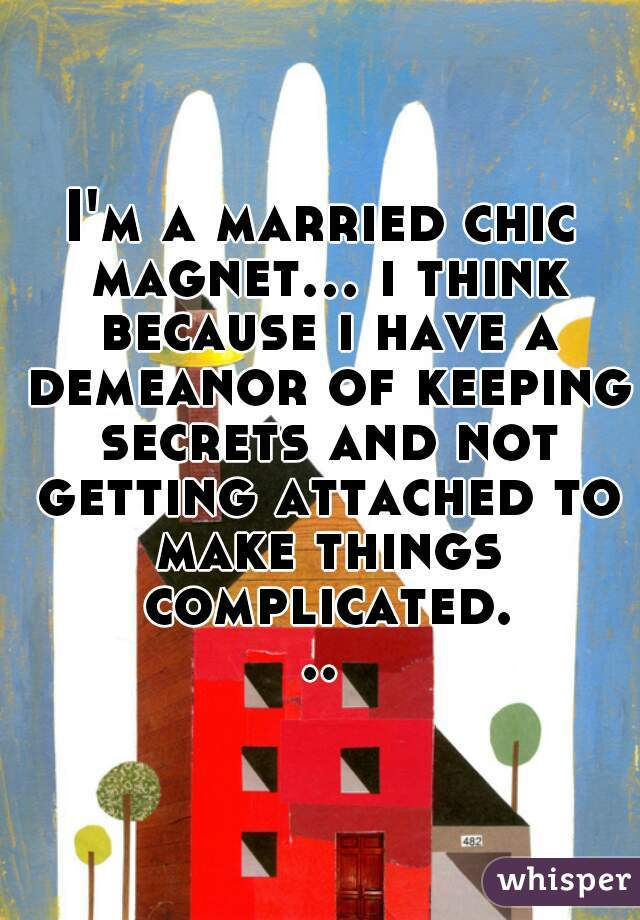 I'm a married chic magnet... i think because i have a demeanor of keeping secrets and not getting attached to make things complicated...