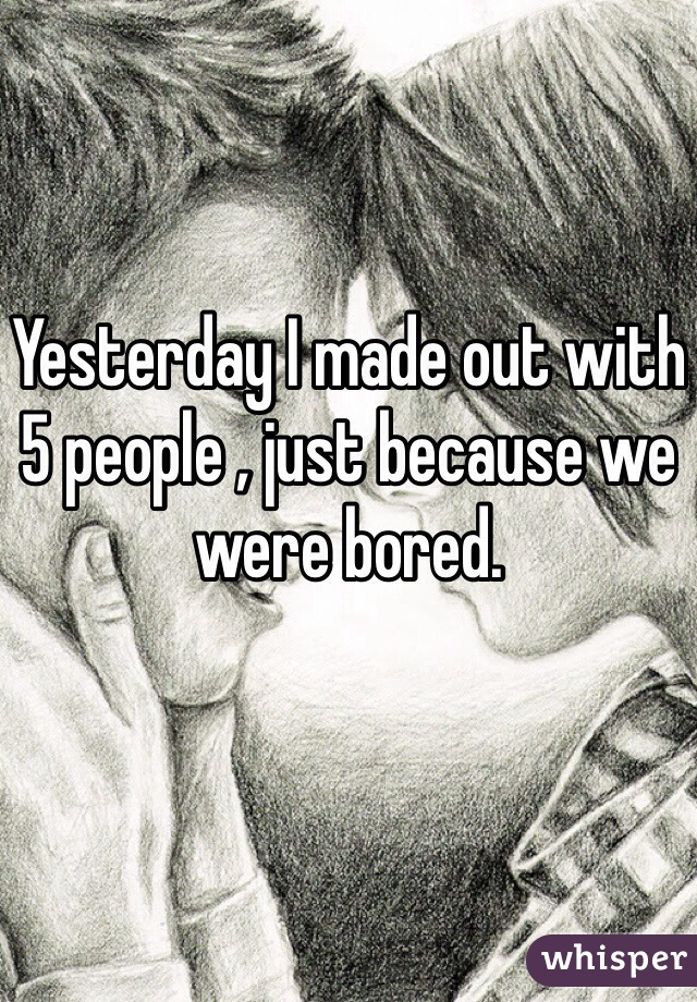Yesterday I made out with 5 people , just because we were bored.