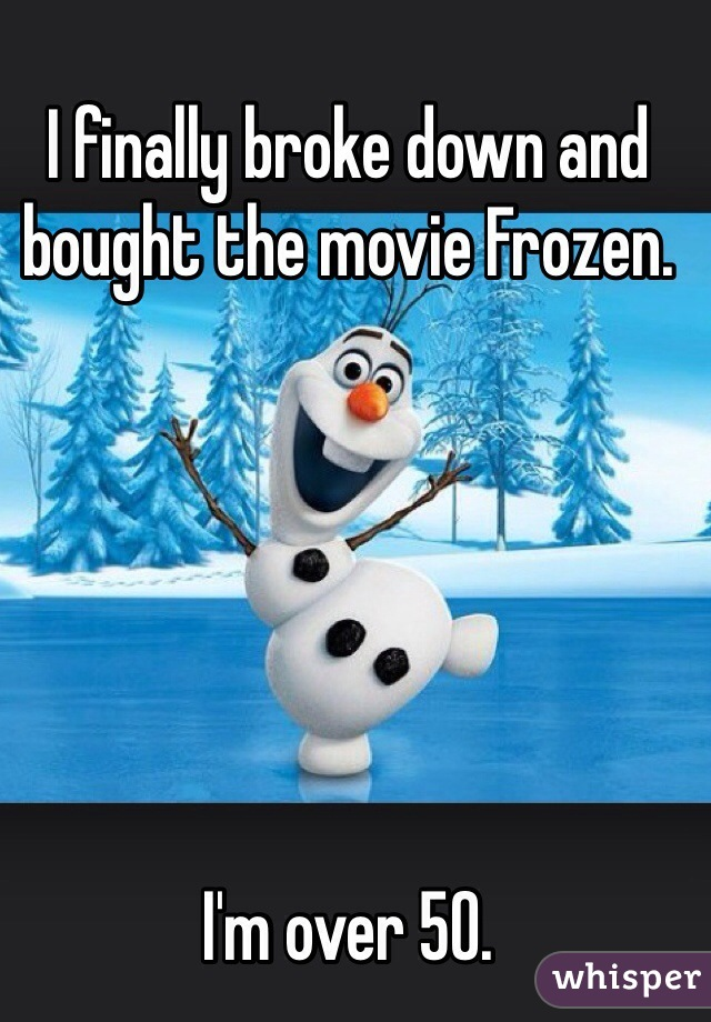I finally broke down and bought the movie Frozen.       I'm over 50.
