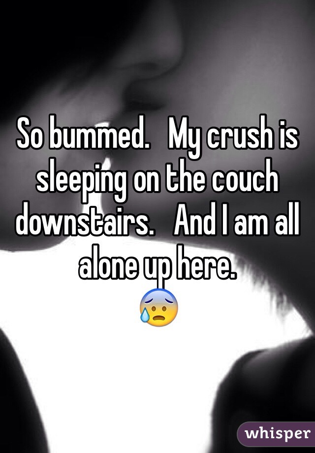 So bummed.   My crush is sleeping on the couch downstairs.   And I am all alone up here.   😰