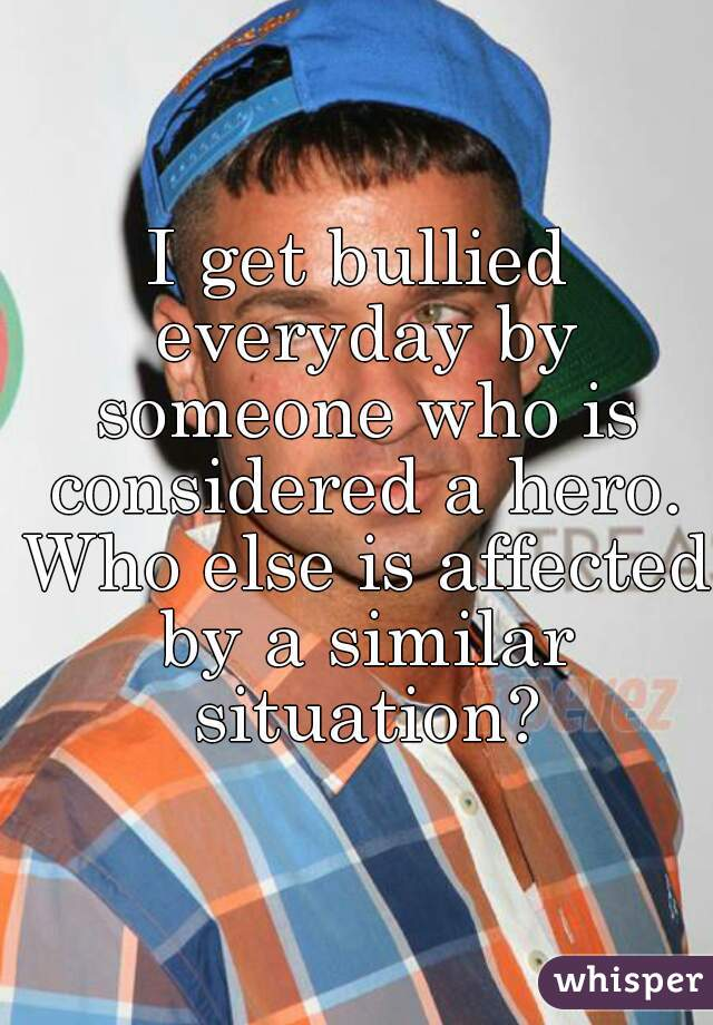 I get bullied everyday by someone who is considered a hero. Who else is affected by a similar situation?