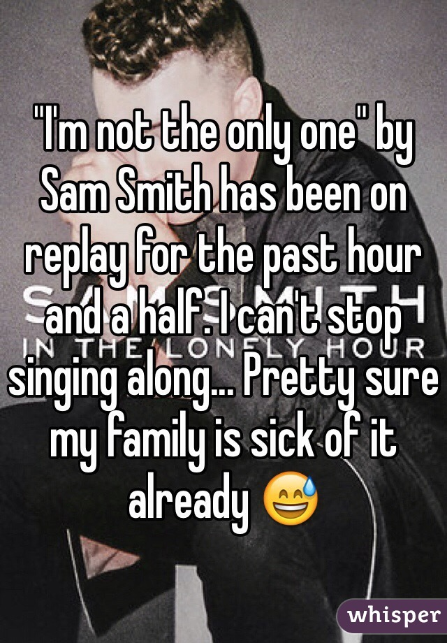 """I'm not the only one"" by Sam Smith has been on replay for the past hour and a half. I can't stop singing along... Pretty sure my family is sick of it already 😅"