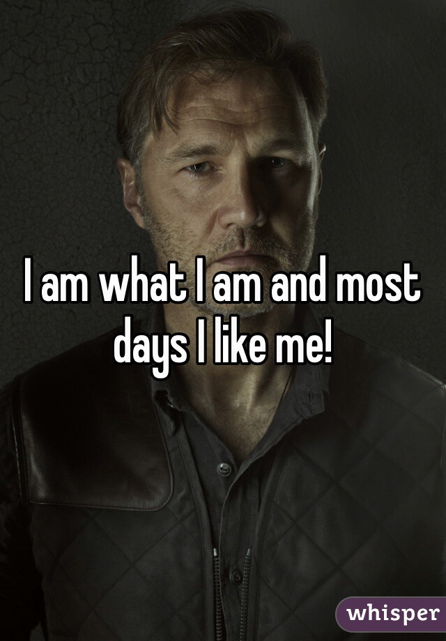I am what I am and most days I like me!