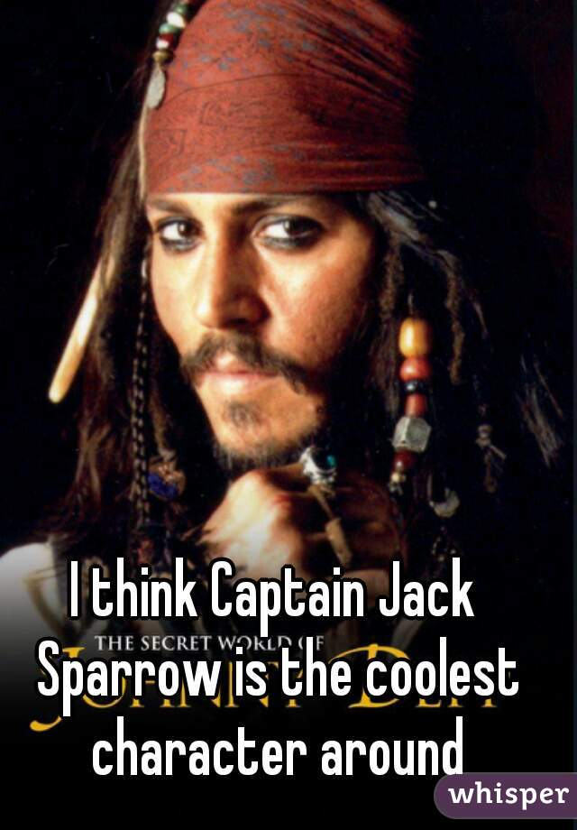 I think Captain Jack Sparrow is the coolest character around