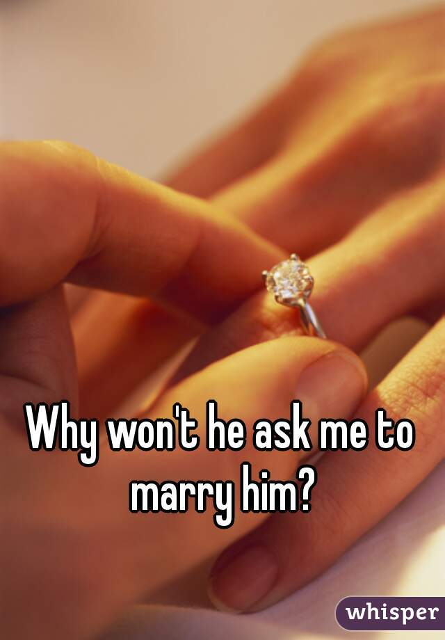 Why won't he ask me to marry him?