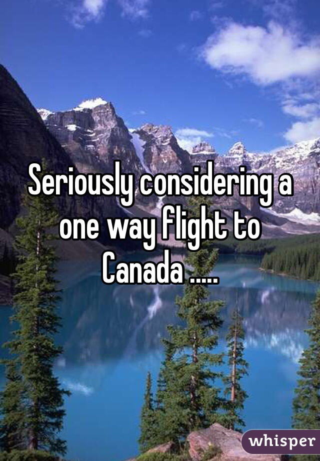 Seriously considering a one way flight to Canada .....