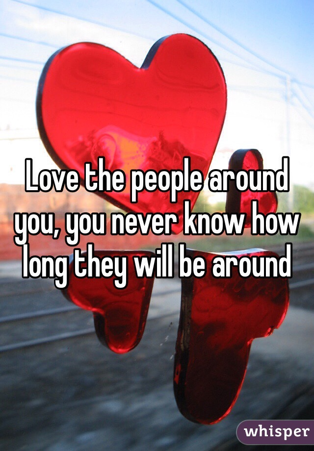 Love the people around you, you never know how long they will be around