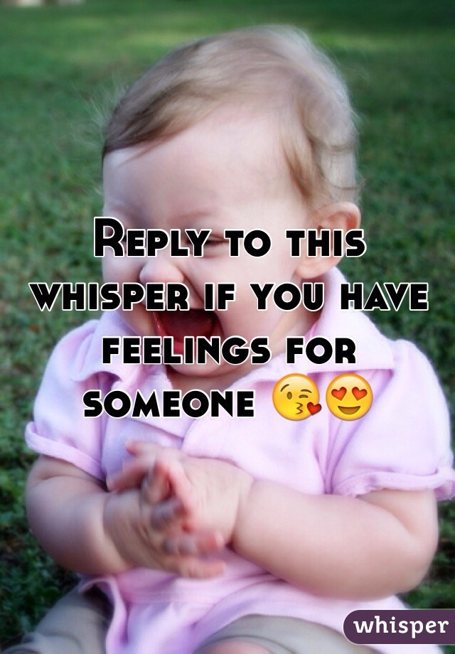 Reply to this whisper if you have feelings for someone 😘😍