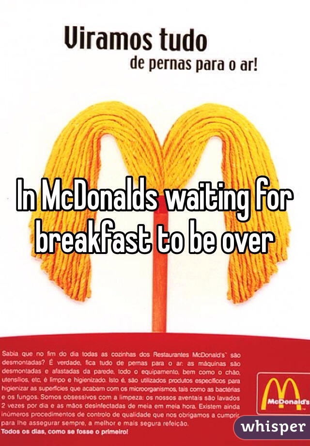 In McDonalds waiting for breakfast to be over
