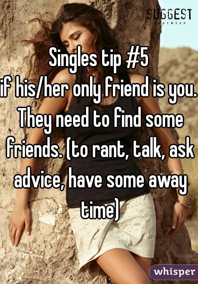 Singles tip #5 if his/her only friend is you. They need to find some friends. (to rant, talk, ask advice, have some away time)