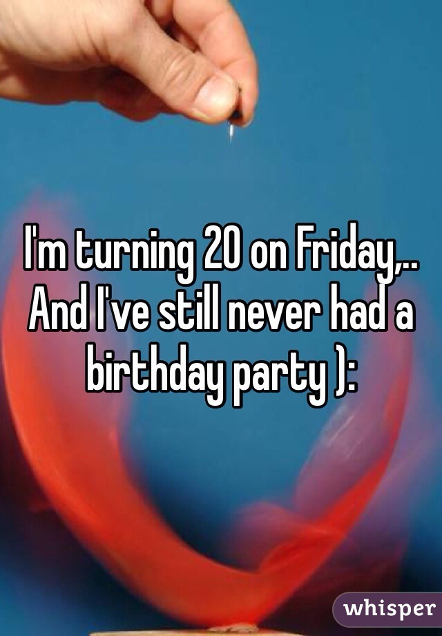 I'm turning 20 on Friday,.. And I've still never had a birthday party ):