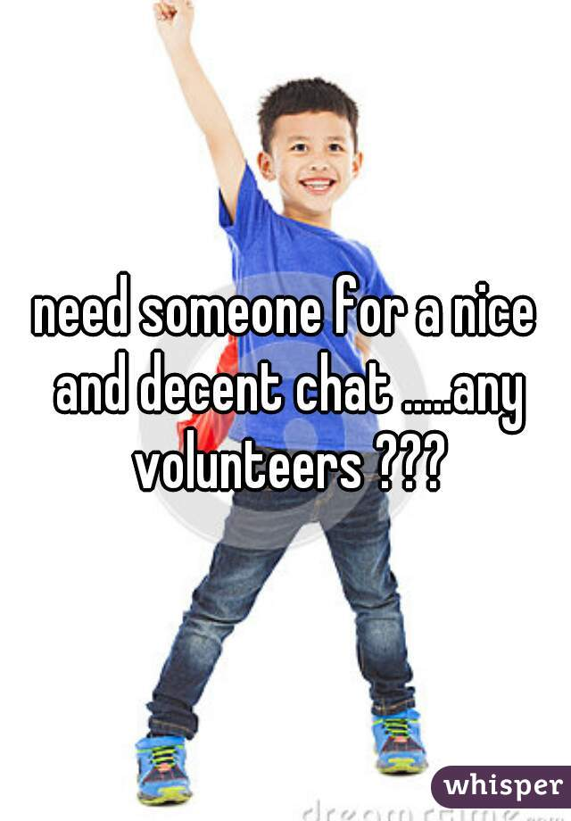need someone for a nice and decent chat .....any volunteers ???