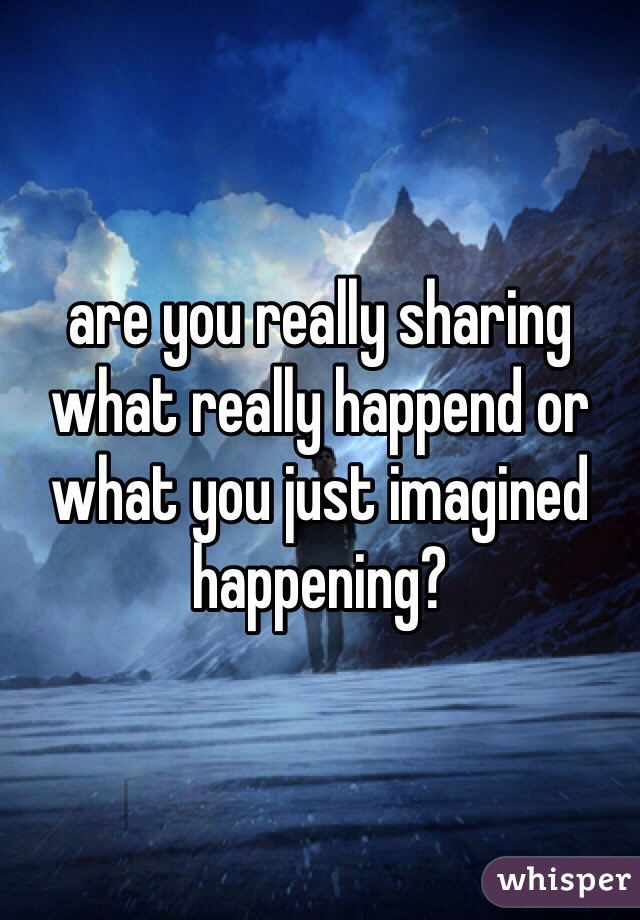 are you really sharing what really happend or what you just imagined happening?