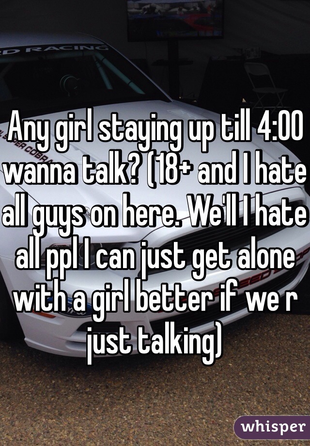 Any girl staying up till 4:00 wanna talk? (18+ and I hate all guys on here. We'll I hate all ppl I can just get alone with a girl better if we r just talking)