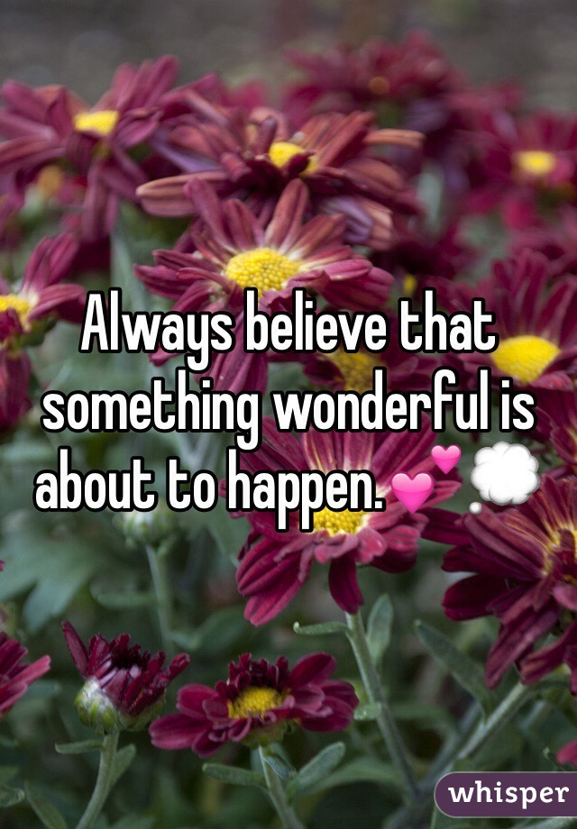Always believe that something wonderful is about to happen.💕💭