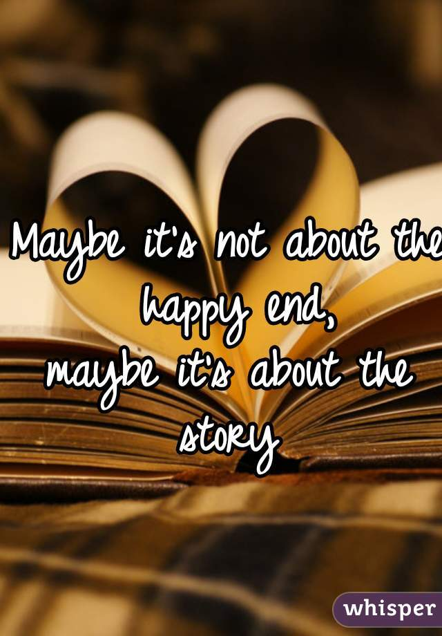 Maybe it's not about the happy end, maybe it's about the story