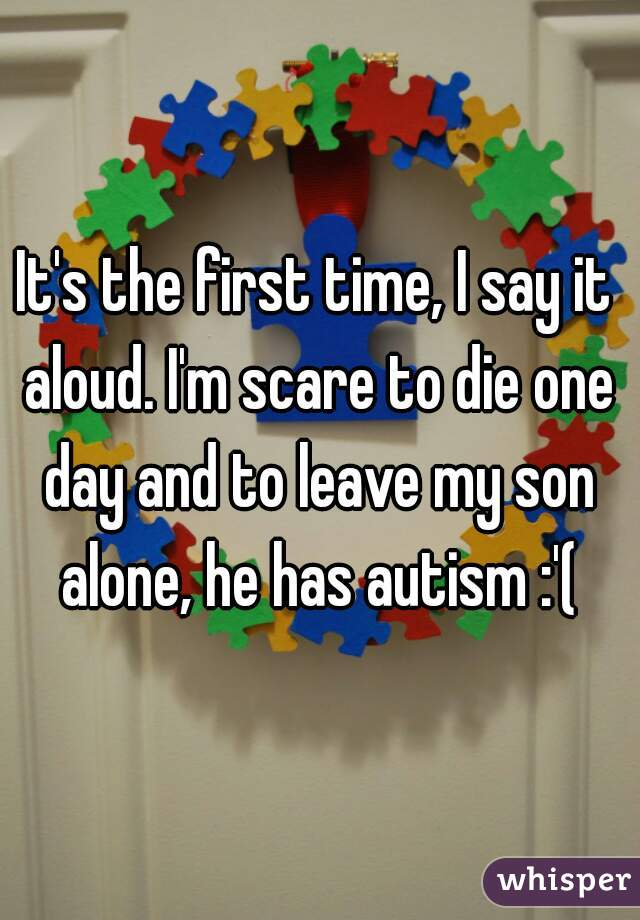 It's the first time, I say it aloud. I'm scare to die one day and to leave my son alone, he has autism :'(