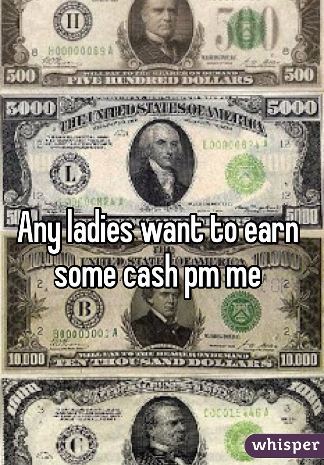 Any ladies want to earn some cash pm me