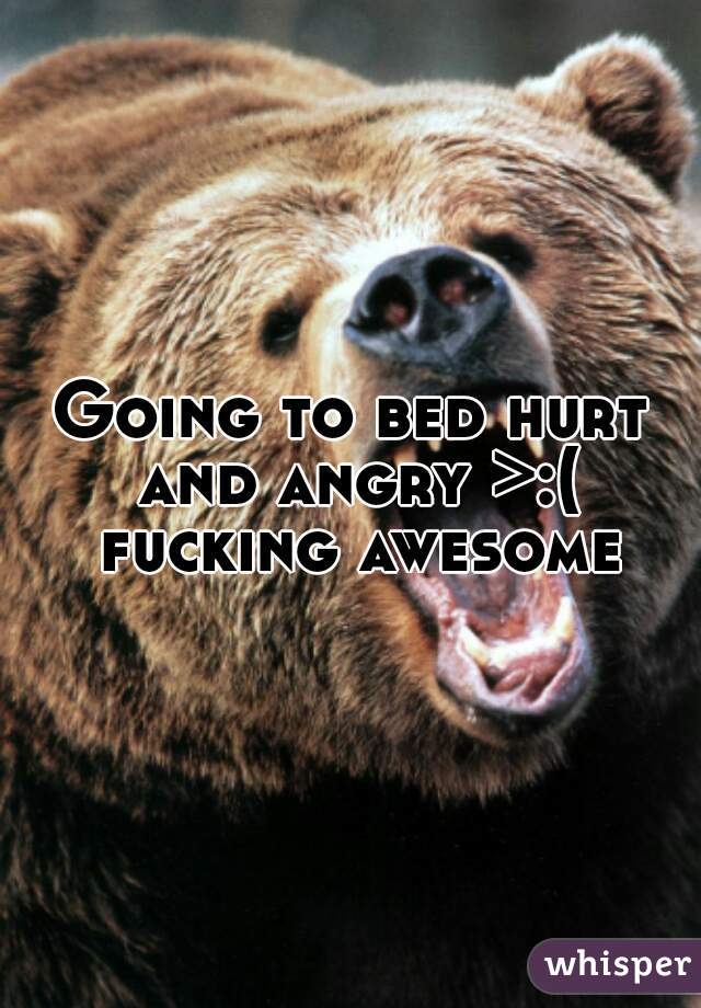 Going to bed hurt and angry >:( fucking awesome
