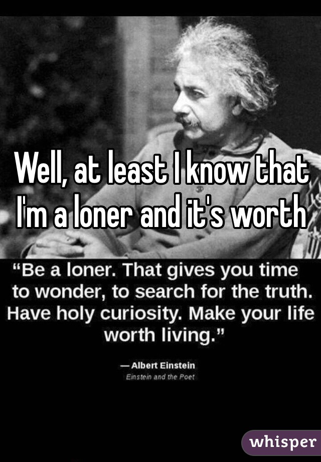 Well, at least I know that I'm a loner and it's worth