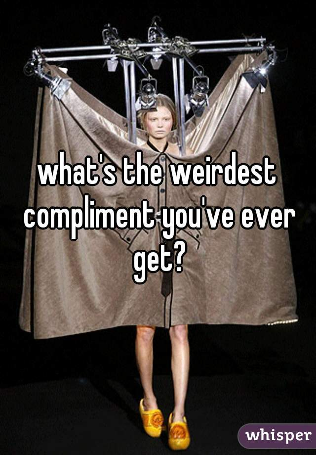 what's the weirdest compliment you've ever get?
