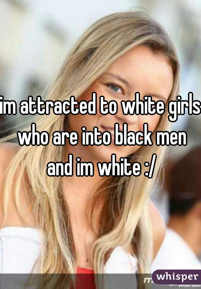 im attracted to white girls who are into black men and im white :/