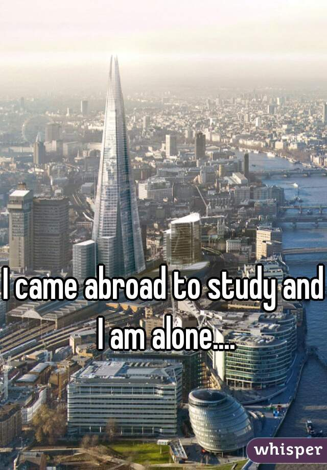 I came abroad to study and I am alone....