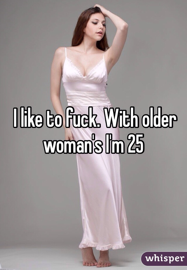 I like to fuck. With older  woman's I'm 25