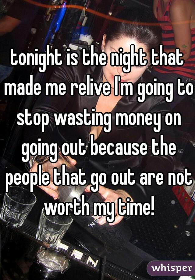 tonight is the night that made me relive I'm going to stop wasting money on going out because the people that go out are not worth my time!