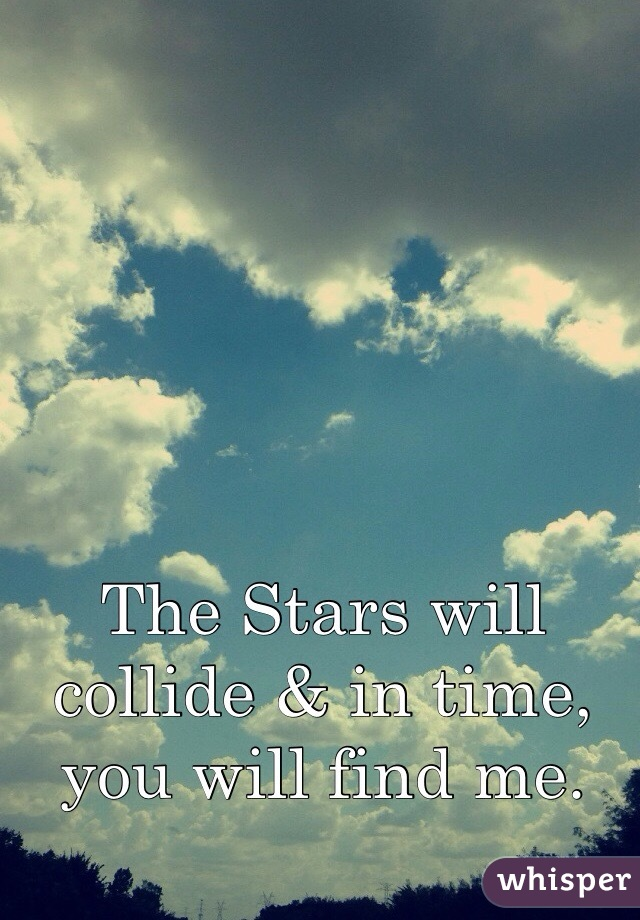 The Stars will collide & in time, you will find me.