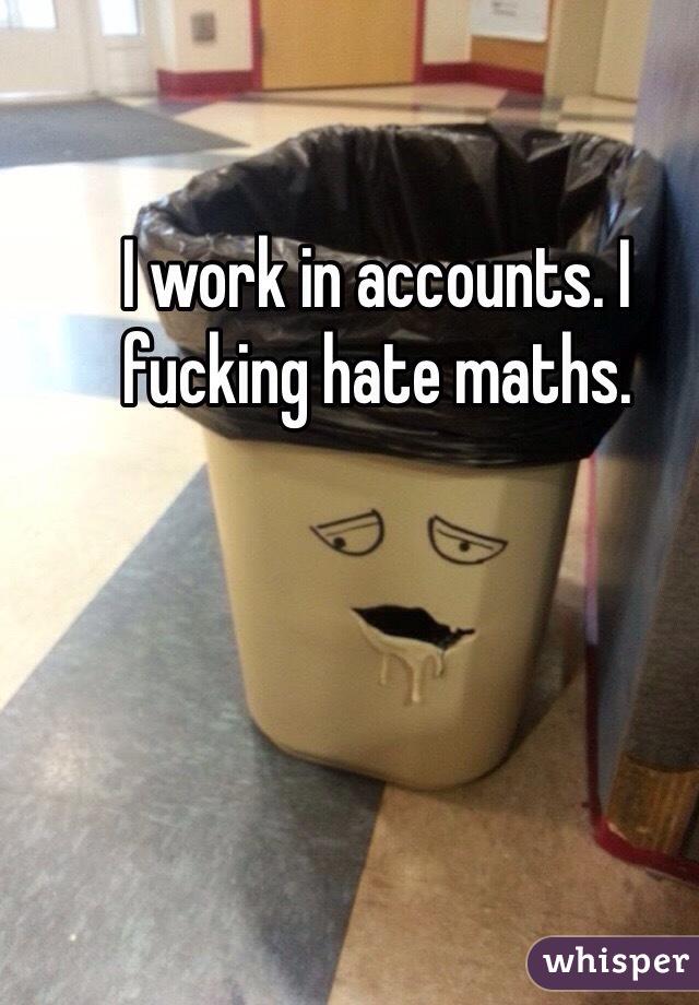 I work in accounts. I fucking hate maths.
