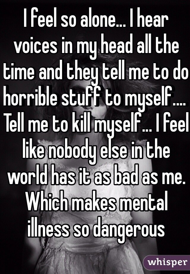 I feel so alone... I hear voices in my head all the time and they tell me to do horrible stuff to myself.... Tell me to kill myself... I feel like nobody else in the world has it as bad as me. Which makes mental illness so dangerous