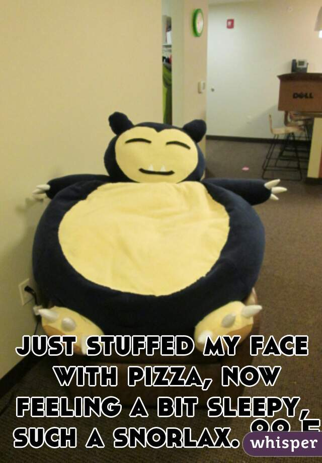 just stuffed my face with pizza, now feeling a bit sleepy,  such a snorlax. 22 F.
