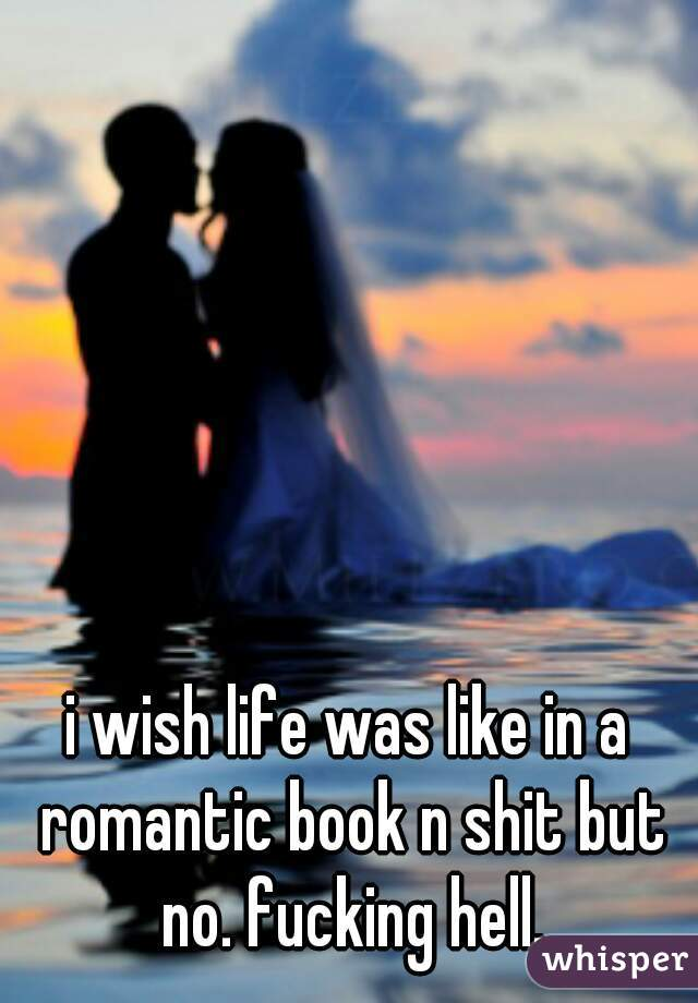 i wish life was like in a romantic book n shit but no. fucking hell.