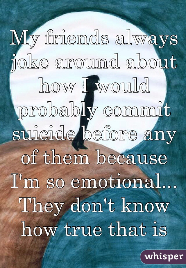 My friends always joke around about how I would probably commit suicide before any of them because I'm so emotional... They don't know how true that is