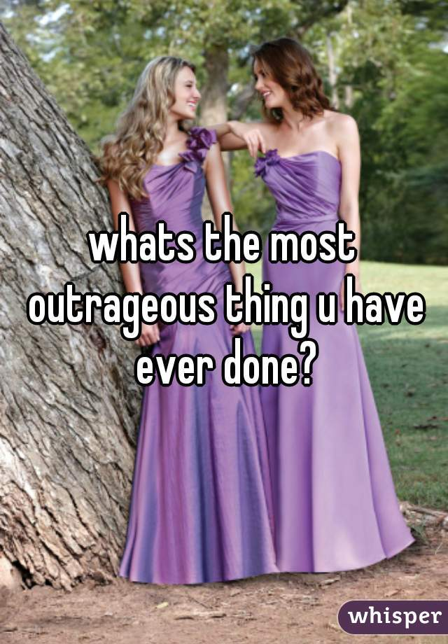 whats the most outrageous thing u have ever done?