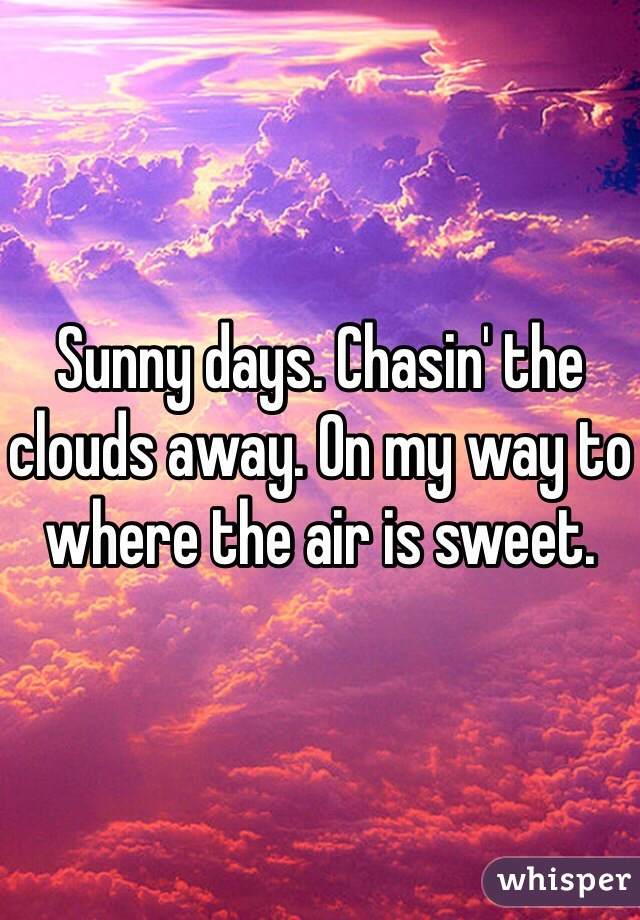 Sunny days. Chasin' the clouds away. On my way to where the air is sweet.