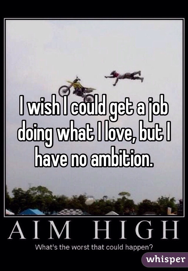 I wish I could get a job doing what I love, but I have no ambition.