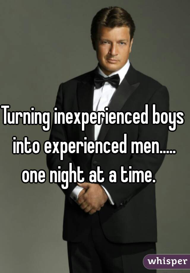 Turning inexperienced boys into experienced men..... one night at a time.