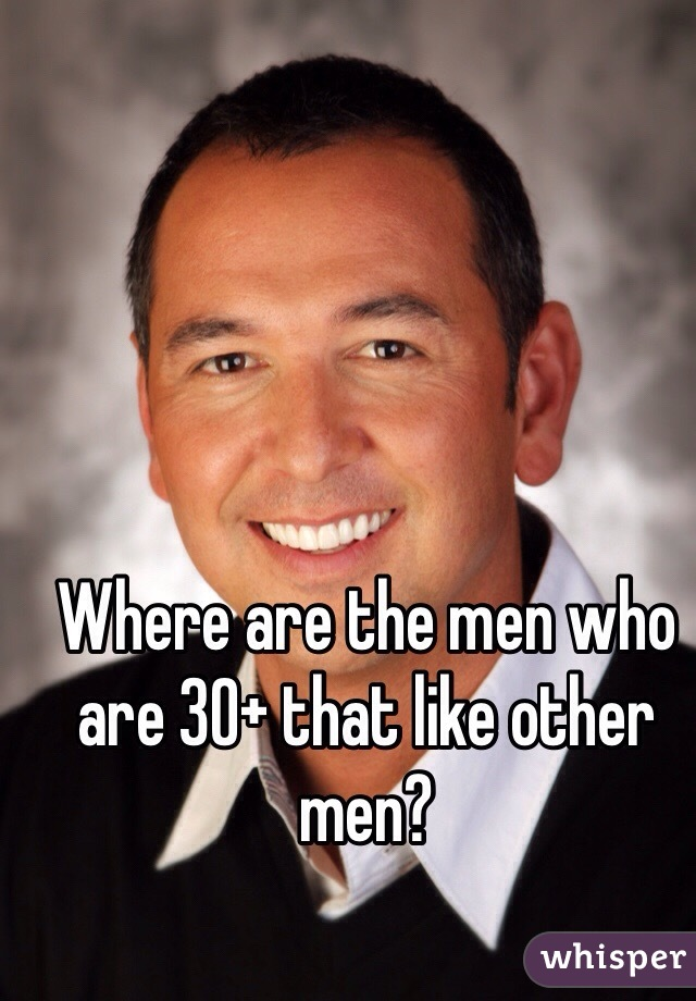 Where are the men who are 30+ that like other men?