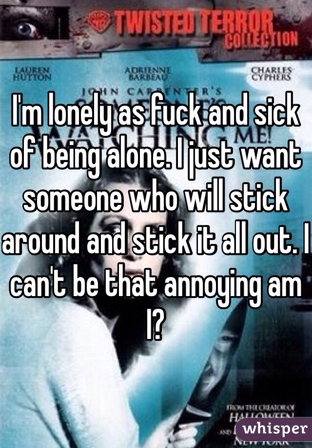 I'm lonely as fuck and sick of being alone. I just want someone who will stick around and stick it all out. I can't be that annoying am I?
