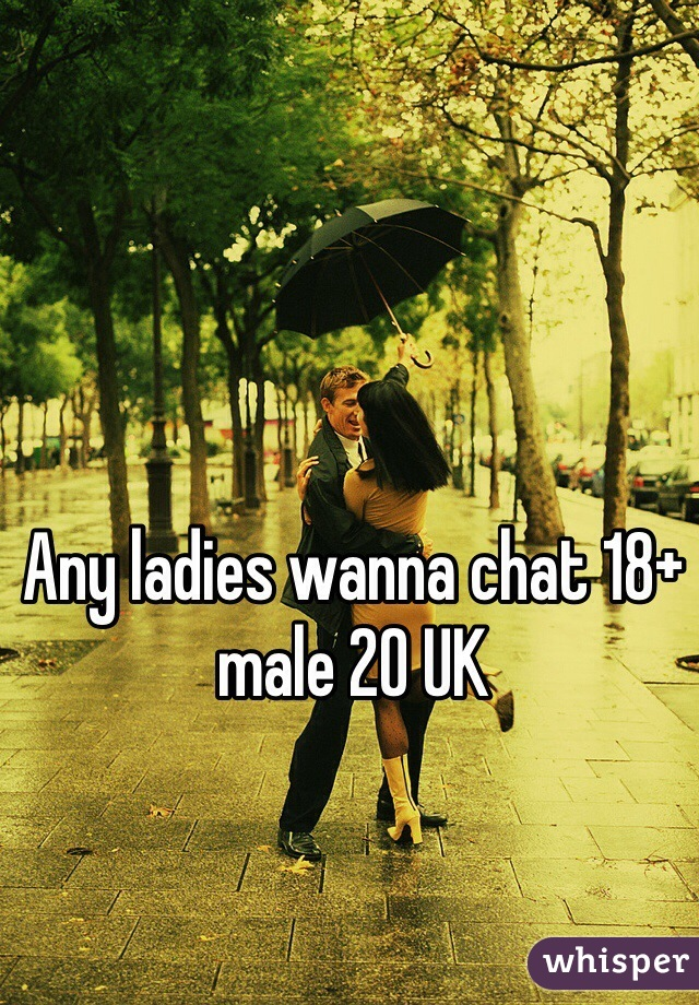 Any ladies wanna chat 18+ male 20 UK