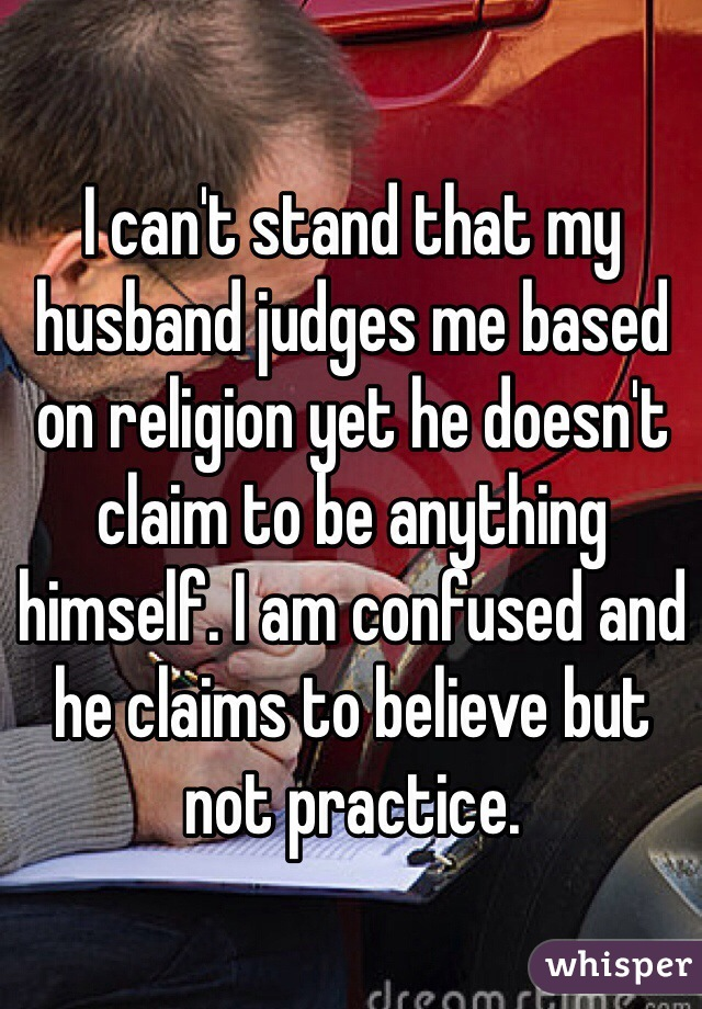 I can't stand that my husband judges me based on religion yet he doesn't claim to be anything himself. I am confused and he claims to believe but not practice.