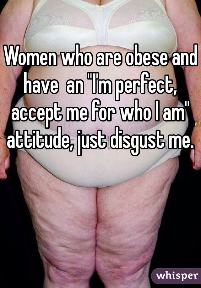 """Women who are obese and have  an """"I'm perfect, accept me for who I am"""" attitude, just disgust me."""