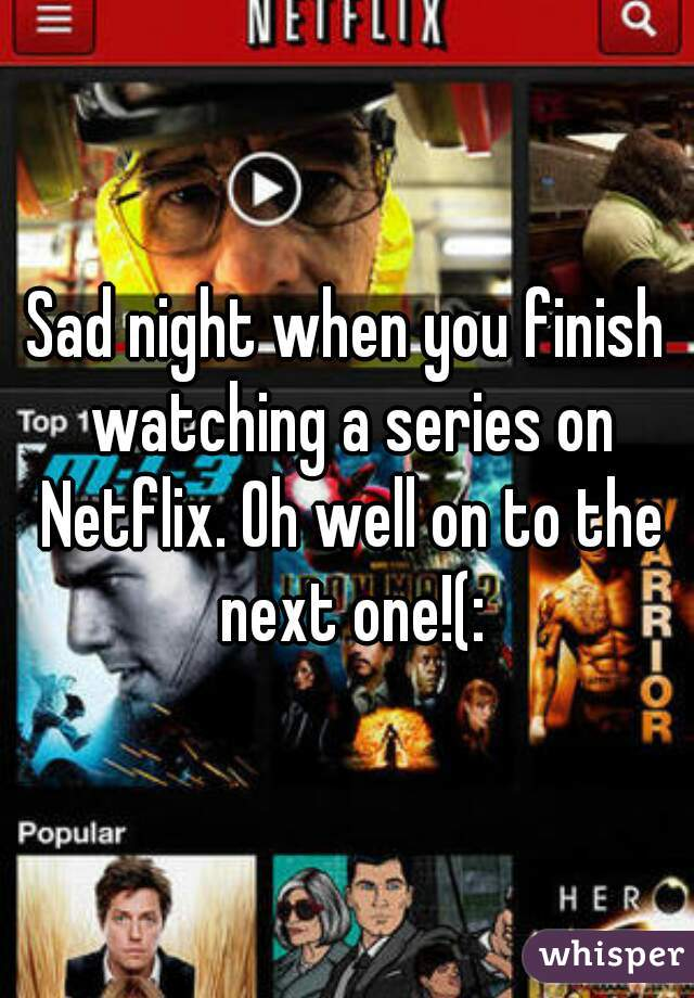 Sad night when you finish watching a series on Netflix. Oh well on to the next one!(: