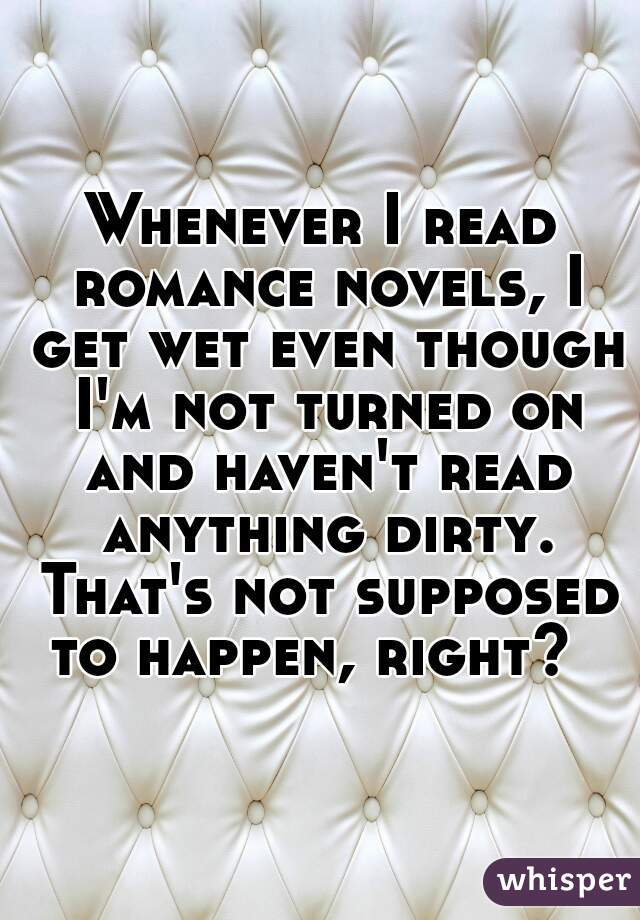 Whenever I read romance novels, I get wet even though I'm not turned on and haven't read anything dirty. That's not supposed to happen, right?