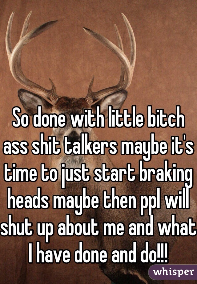 So done with little bitch ass shit talkers maybe it's time to just start braking heads maybe then ppl will shut up about me and what I have done and do!!!